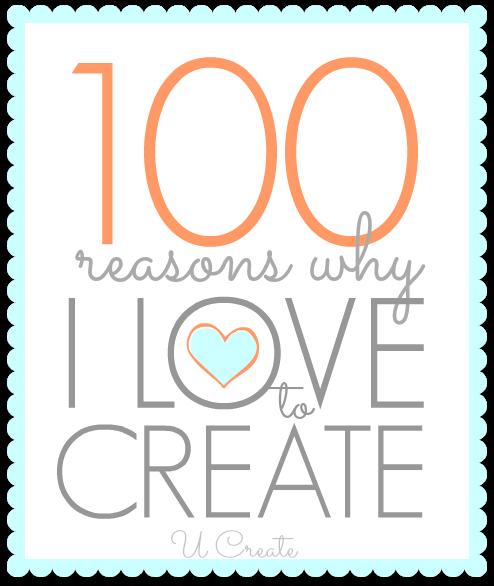 100 reasons why I love to create - u-createcrafts.com
